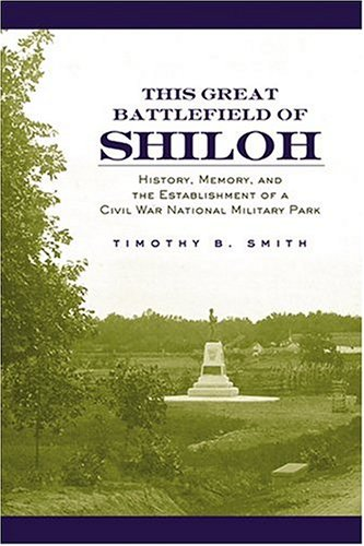 This Great Battlefield of Shiloh: History, Memory, and the Establishment of a Civil War National ...