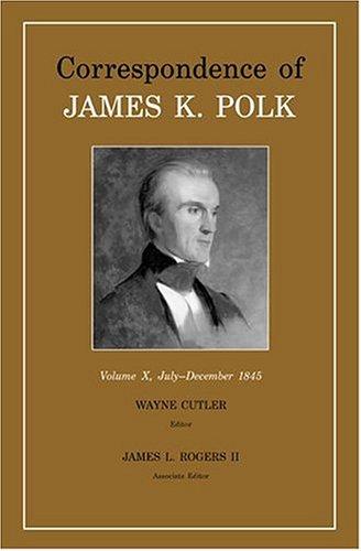 Correspondence of James K. Polk, Vol. 10: July-December 1845 (Hardback): James K Polk