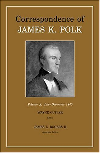 Correspondence Of James K. Polk , Volume X , July - December , 1845: Cutler , Wayne and James L. ...