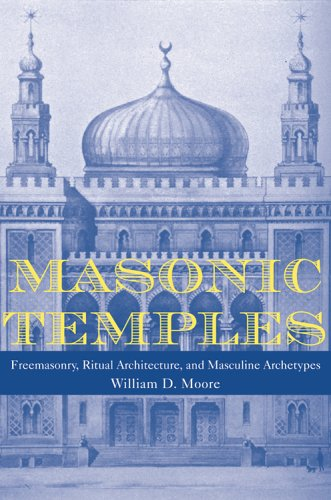 Masonic Temples - Freemasonry, Ritual Architecture, and: Moore, William D.