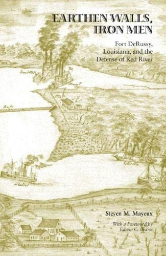 Earthen Walls, Iron Men: Fort DeRussy, Louisiana, and the Defense of Red River: Mayeux, Steven M.