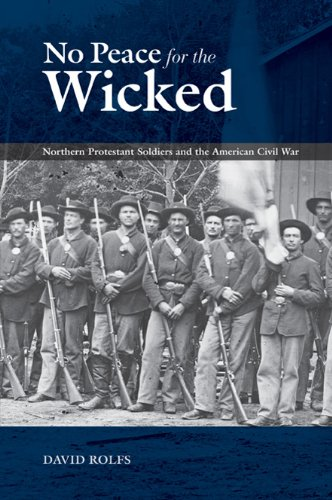 NO PEACE FOR THE WICKED: Northern Protestant Soldiers and the American CIVIL War.: Rolfs, David.