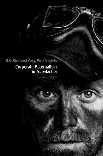 U.S. Steel and Gary, West Virginia: Corporate Paternalism in Appalachia: Garay, Ronald G.
