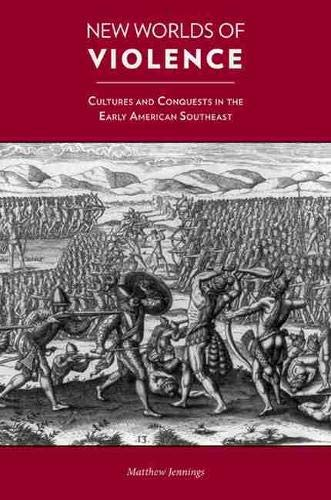 New Worlds of Violence: Cultures and Conquests in the Early American Southeast: Jennings, Matthew