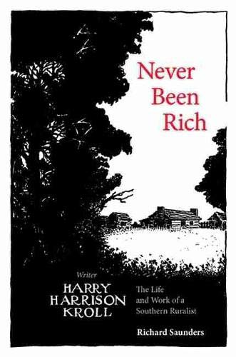 Never Been Rich: The Life and Work of a Southern Ruralist Writer, Harry Harrison Kroll: Saunders, ...