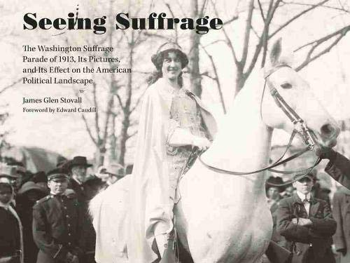 Seeing Suffrage: The 1913 Washington Suffrage Parade, Its Pictures, and Its Effects on the American...