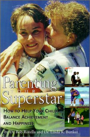 Parenting Your Superstar: How to Help Your Child Balance Achievement and Happiness: Rotella, Robert...