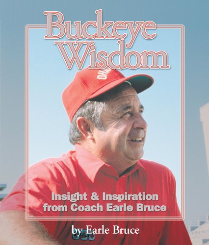 Buckeye Wisdom: Insight & Inspiration from Coach Earle Bruce: Bruce, Earle