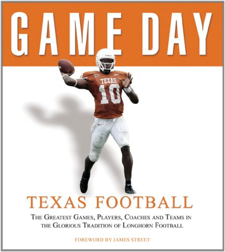 Game Day: Texas Football: The Greatest Games, Players, Coaches and Teams in the Glorious Tradition ...