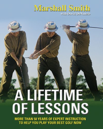 A Lifetime of Lessons : Over 50 Years of Expert Instruction to Help You Play Your Best Golf Now [...