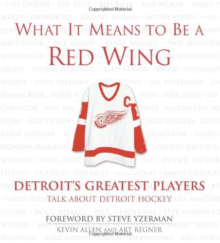 What It Means to Be a Red Wing: Detroit's Greatest Players Talk about Detroit Hockey: Allen, ...