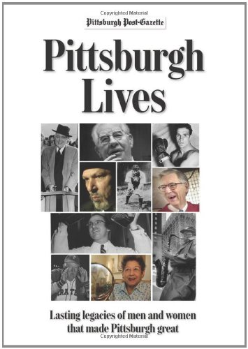 Pittsburgh Lives: Men and Women Who Shaped Our City: Pittsburgh Post-Gazette