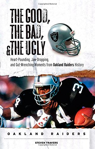 The Good, the Bad & the Ugly Oakland Raiders: Heart-pounding, Jaw-dropping, and Gut-wrenching Mom...