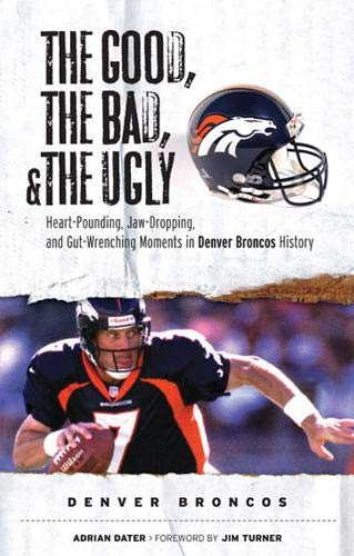 9781572439757: The Good, the Bad, and the Ugly Denver Broncos: The Greatest Jaw-Dropping, Gut-Wrenching Moments in Broncos History (Good, the Bad, & the Ugly)