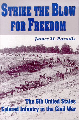 Strike the Blow for Freedom: The 6th United States Colored Infantry in the Civil War: PARADIS, ...