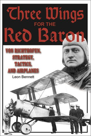 Three Wings for the Red Baron: Von Richthofen, Strategy, Tactics and Airplanes: Bennett, Leon