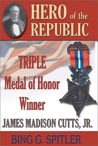 Hero of the Republic: The Biography of Triple Medal of Honor Winner J. Madison Cutts, Jr.: Spitler,...