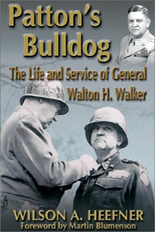 Patton's Bulldog: The Life and Service of General Walton H. Walker: Heefner, Wilson Allen