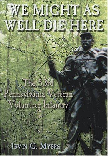 We Might as Well Die Here: The 53d Pennsylvania Veteran Volunteer Infantry (Paperback): Irvin G. ...