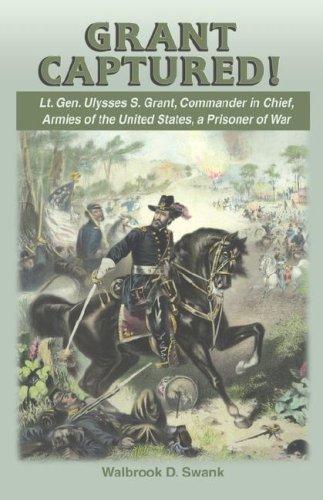 9781572493964: Grant Captured! Lt. Gen. Ulysses S. Grant, Commander in Chief, Armies of the United States, a Prisoner of War
