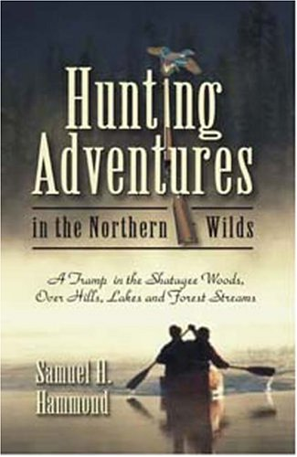 Hunting Adventures in the Northern Wilds: Hammond, Samuel H.