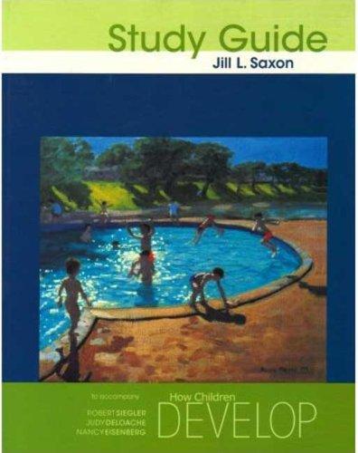 Study Guide for How Children Develop (1572592516) by Jill Saxon; Judy S. DeLoache; Nancy Eisenberg; Robert S. Siegler