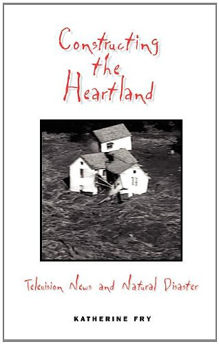 Constructing the Heartland: Television News and Natural Disaster (The Hampton Press Communication ...