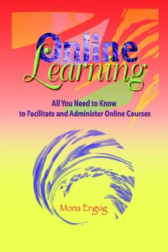 Online Learning: All You Need to Know to Facilitate and Administer Online Courses (Instructional ...
