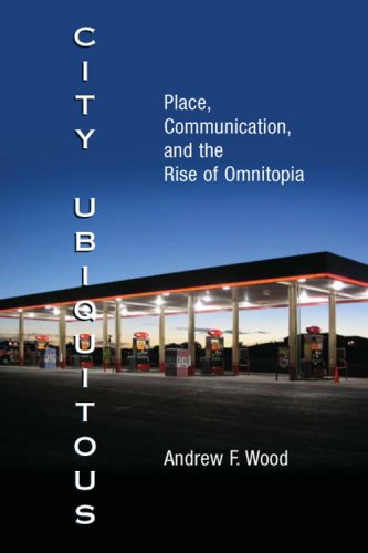City Ubiquitous: Place, Communication, and the Rise of Omnitopia (Hardback): Andrew F. Wood