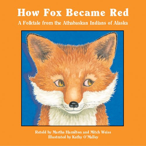 How Fox Becam Red A Folktale from the Athabaskan Indians of Alaska: Hamilton, Martha; Weiss, Mitch