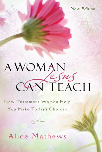 A Woman Jesus Can Teach: New Testament Women Help You Make Today's Choices (9781572935488) by Mathews, Dr. Alice