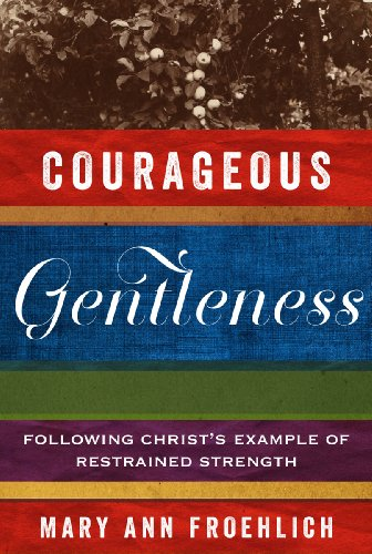 Courageous Gentleness: Following Christ's Example of Restrained Strength: Froehlich, Mary Ann