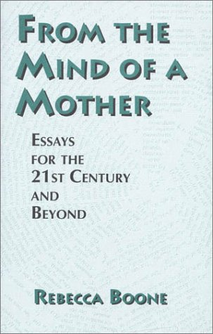 From the Mind of a Mother: Essays for the 21st Century and Beyond.: Boone, Rebecca