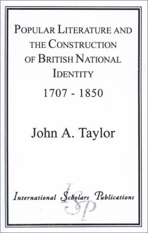 Popular Literature and the Construction of British National Identity, 1707-1850: Taylor, John A.