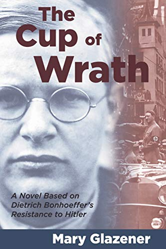 9781573120197: The Cup of Wrath: A Novel Based on Dietrich Bonhoeffer's Resistance to Hitler