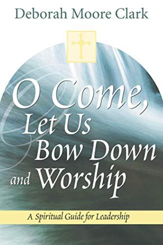 O Come, Let Us Bow Down and Worship: A Spiritual Guide for Leadership: Deborah Moore Clark
