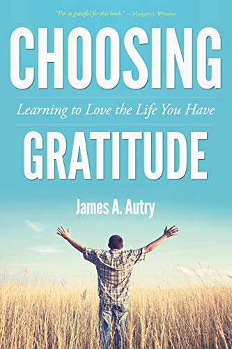 Choosing Gratitude: Learning to Love the Life: Autry, James A.