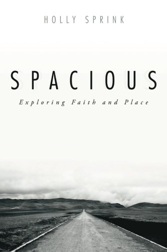 Spacious: Exploring Faith and Place: Sprink, Holly