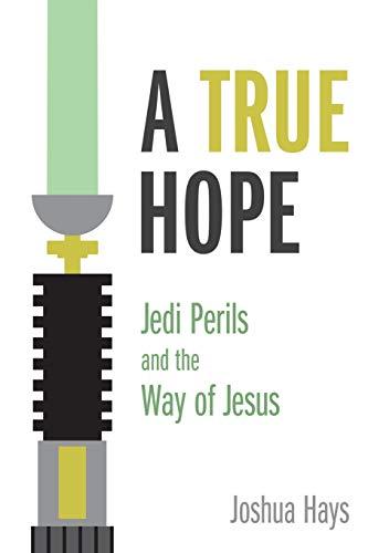 A True Hope: Jedi Perils and the Way of Jesus: Joshua Hays