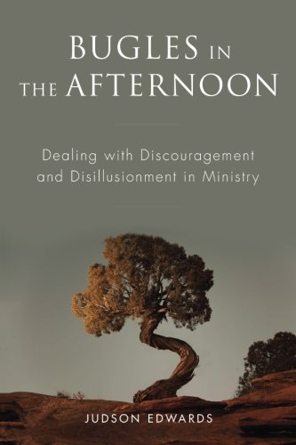 Bugles in the Afternoon: Dealing with Discouragement and Disillusionment in Ministry: Judson Edwards