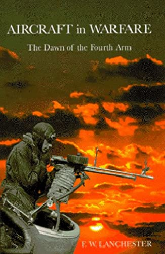 Aircraft in Warfare: The Dawn of the Fourth Arm: Lanchester, F. W., Lanchester, F.W.