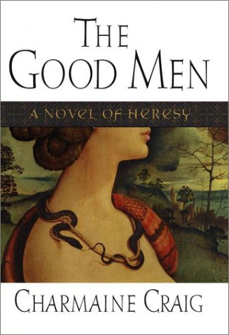 The Good Men : A Novel of Heresy: Craig, Charmaine