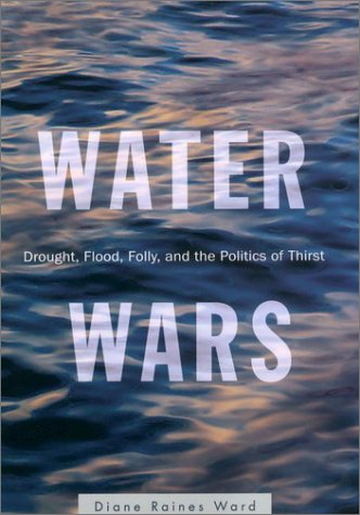 Water Wars: Drought, Flood, Folly, and the Politics of Thirst: Ward, Diane Raines