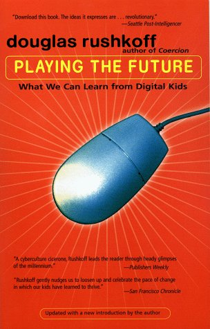 Playing the Future: What We Can Learn from Digital Kids: Rushkoff, Douglas