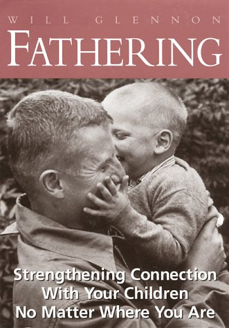 Fathering: Strengthening Connection With Your Children No Matter Where You Are: Will Glennon