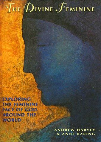 The Divine Feminine: Exploring The Feminine Face of God Around The World: Harvey, Andrew; Baring, ...