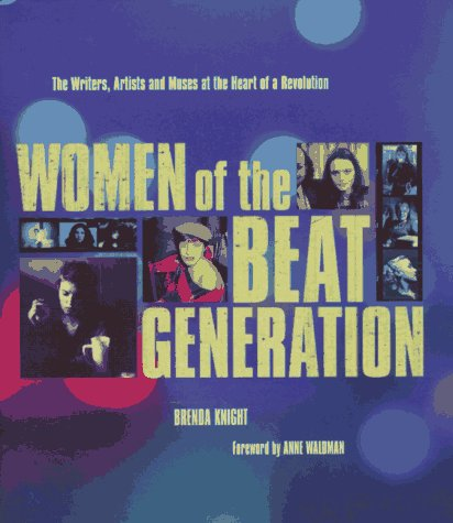 WOMEN OF THE BEAT GENERATION the Writers, Artists and Muses at the Heart of a Revolution