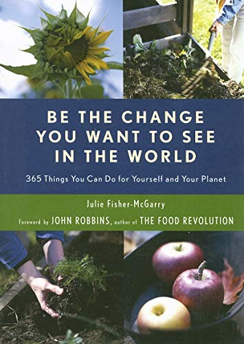 Be the Change You Want to See in the World : 365 Things You Can Do for Yourself and Your Planet: ...