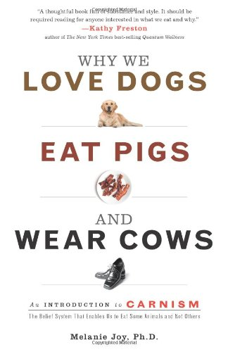 Why We Love Dogs, Eat Pigs, and Wear Cows: An Introduction to Carnism: Melanie Joy PhD
