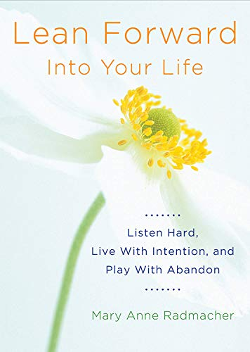 9781573246460: Lean Forward Into Your Life: Listen Hard, Live With Intention, and Play With Abandon